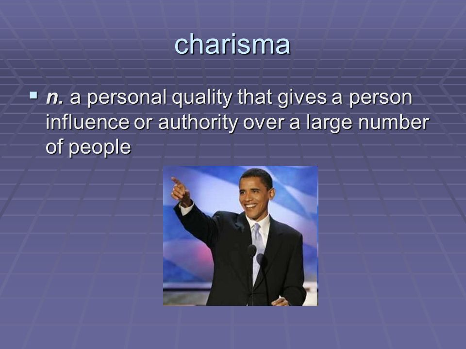 charisma n. a personal quality that gives a person influence or authority over a large number of people n. a personal quality that gives a person infl