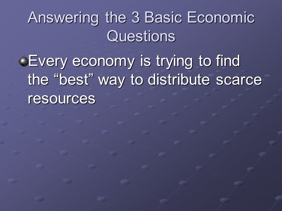 Answering the 3 Basic Economic Questions Every economy is trying to find the best way to distribute scarce resources
