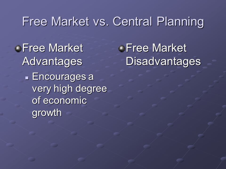 Free Market vs. Central Planning Free Market Advantages Consumer Sovereignty – people are free to buy what they want Consumer Sovereignty – people are