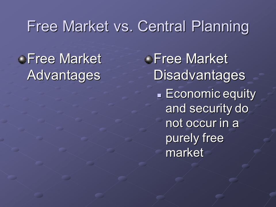 Free Market vs. Central Planning Free Market Advantages Encourages a very high degree of economic growth Encourages a very high degree of economic gro
