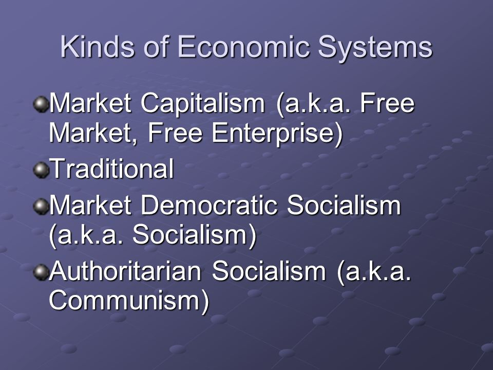 Kinds of Economic Systems Market Capitalism (a.k.a.