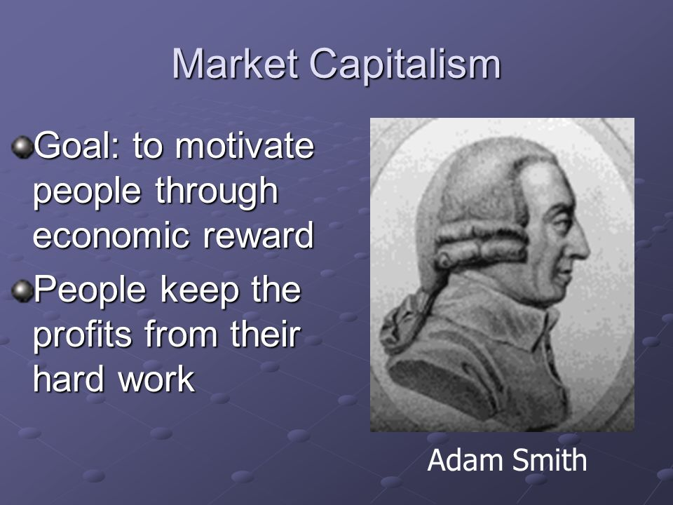 Market Capitalism Individuals own resources and means of production Basically free from government control Adam Smith
