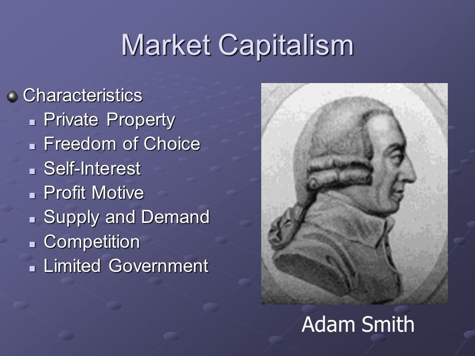 Market Capitalism Goal: to motivate people through economic reward People keep the profits from their hard work Adam Smith