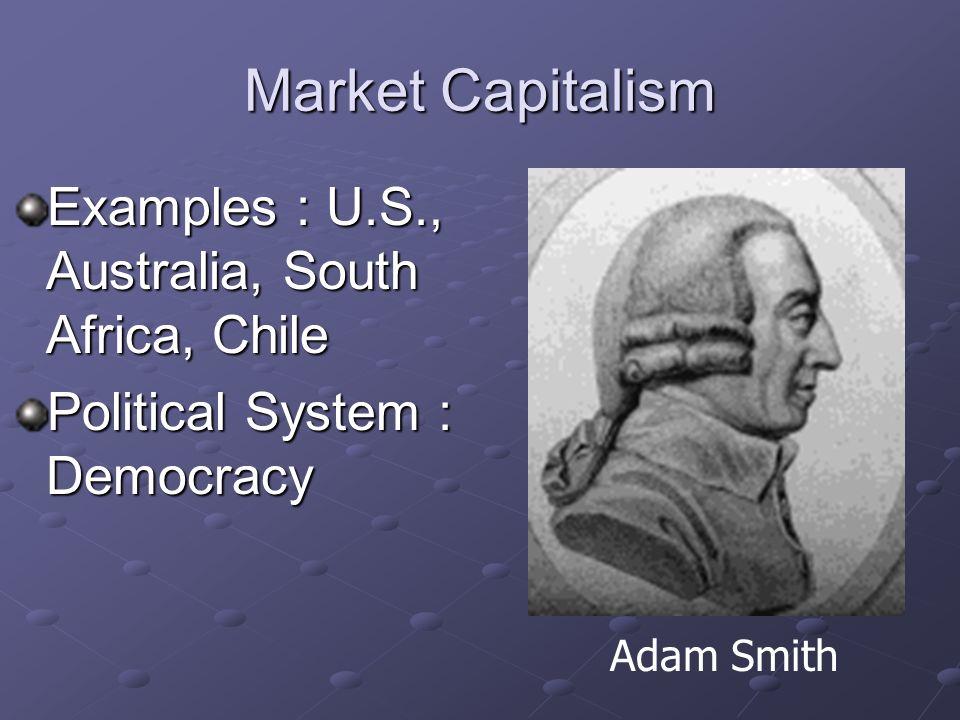 Market Capitalism Examples : U.S., Australia, South Africa, Chile Political System : Democracy Adam Smith