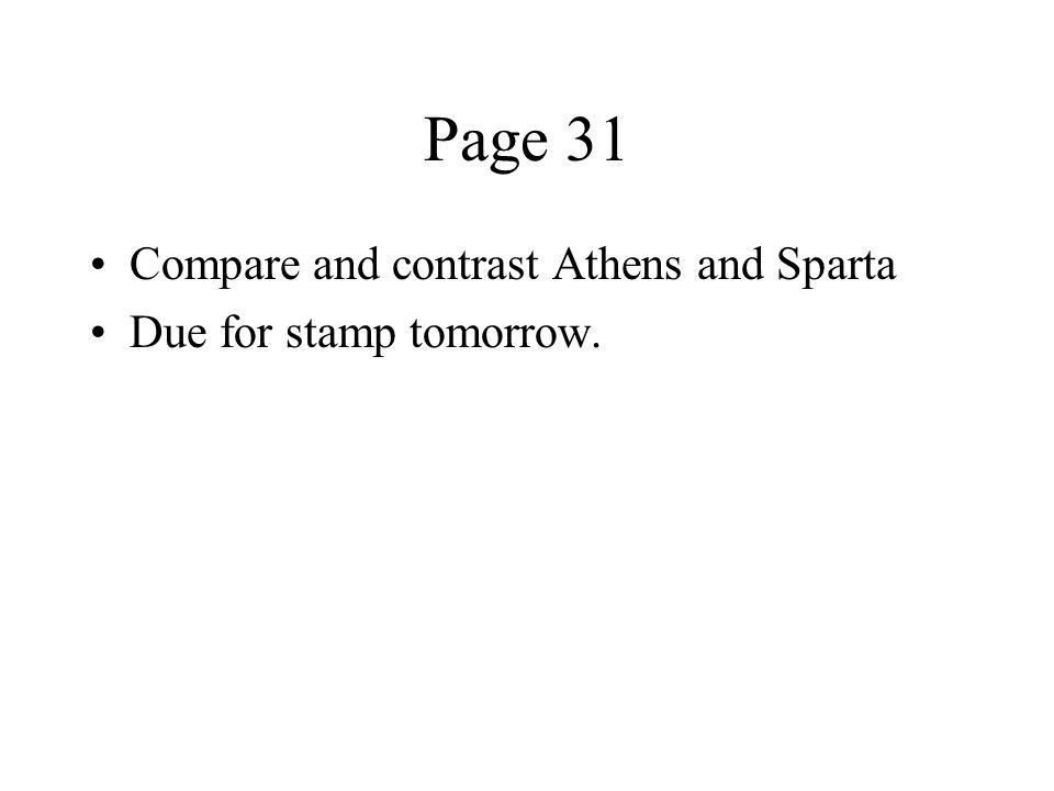 Page 31 Compare and contrast Athens and Sparta Due for stamp tomorrow.