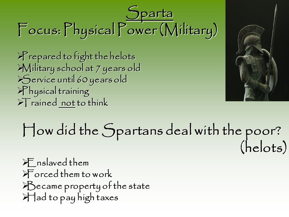 Sparta Sparta Focus: Physical Power (Military) Prepared to fight the helots Prepared to fight the helots Military school at 7 years old Military school at 7 years old Service until 60 years old Service until 60 years old Physical training Physical training Trained not to think Trained not to think How did the Spartans deal with the poor.