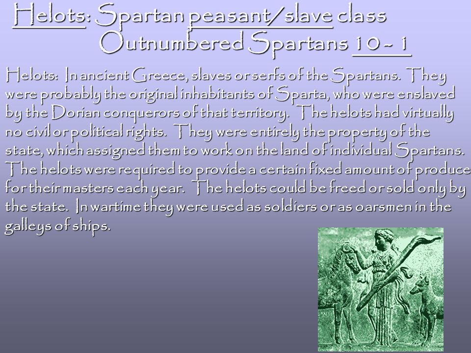 Helots: Spartan peasant/slave class Outnumbered Spartans 10 - 1 Outnumbered Spartans 10 - 1 Helots: In ancient Greece, slaves or serfs of the Spartans.