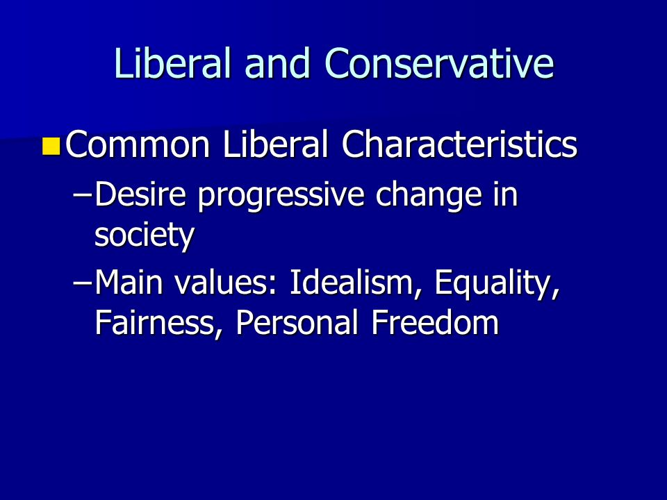 Liberal and Conservative People do not have to be strictly liberal on all issues, or conservative on all issues People do not have to be strictly libe