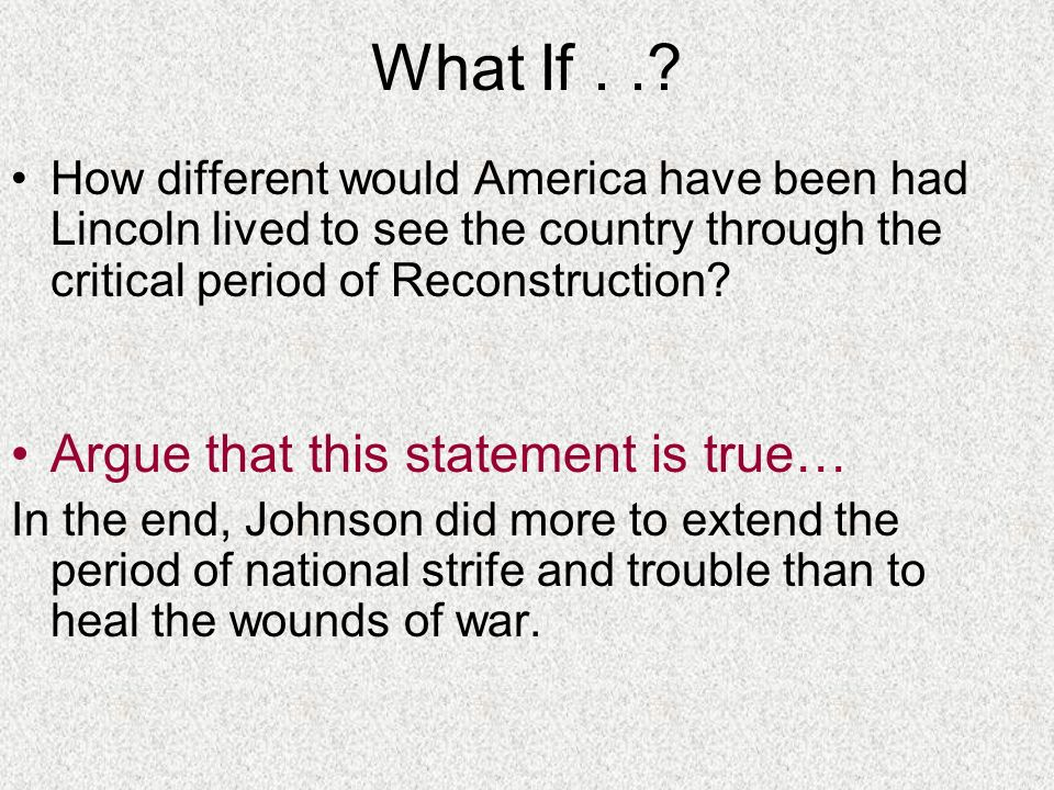 What If..? How different would America have been had Lincoln lived to see the country through the critical period of Reconstruction? Argue that this s