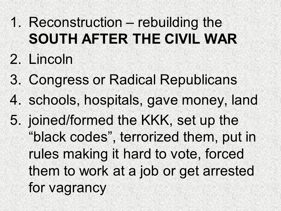 1.Reconstruction – rebuilding the SOUTH AFTER THE CIVIL WAR 2.Lincoln 3.Congress or Radical Republicans 4.schools, hospitals, gave money, land 5.joine