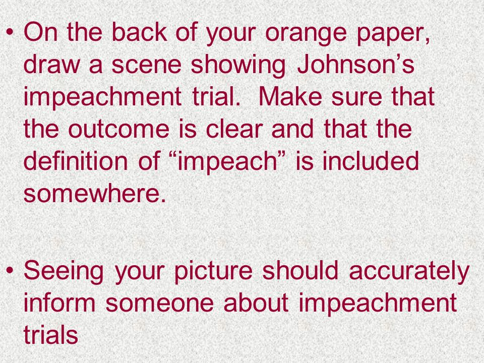 On the back of your orange paper, draw a scene showing Johnsons impeachment trial. Make sure that the outcome is clear and that the definition of impe
