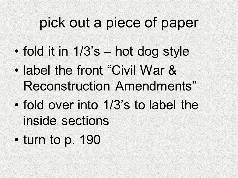 pick out a piece of paper fold it in 1/3s – hot dog style label the front Civil War & Reconstruction Amendments fold over into 1/3s to label the insid
