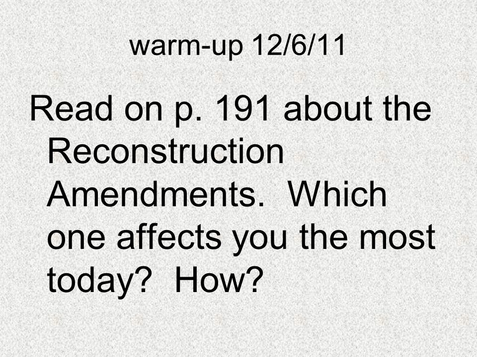 warm-up 12/6/11 Read on p. 191 about the Reconstruction Amendments. Which one affects you the most today? How?