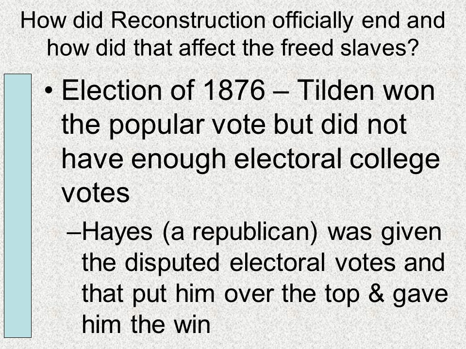 How did Reconstruction officially end and how did that affect the freed slaves? Election of 1876 – Tilden won the popular vote but did not have enough
