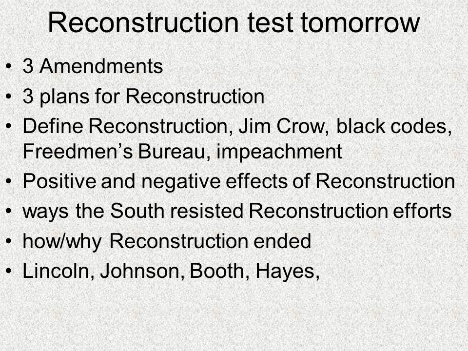 Reconstruction test tomorrow 3 Amendments 3 plans for Reconstruction Define Reconstruction, Jim Crow, black codes, Freedmens Bureau, impeachment Posit