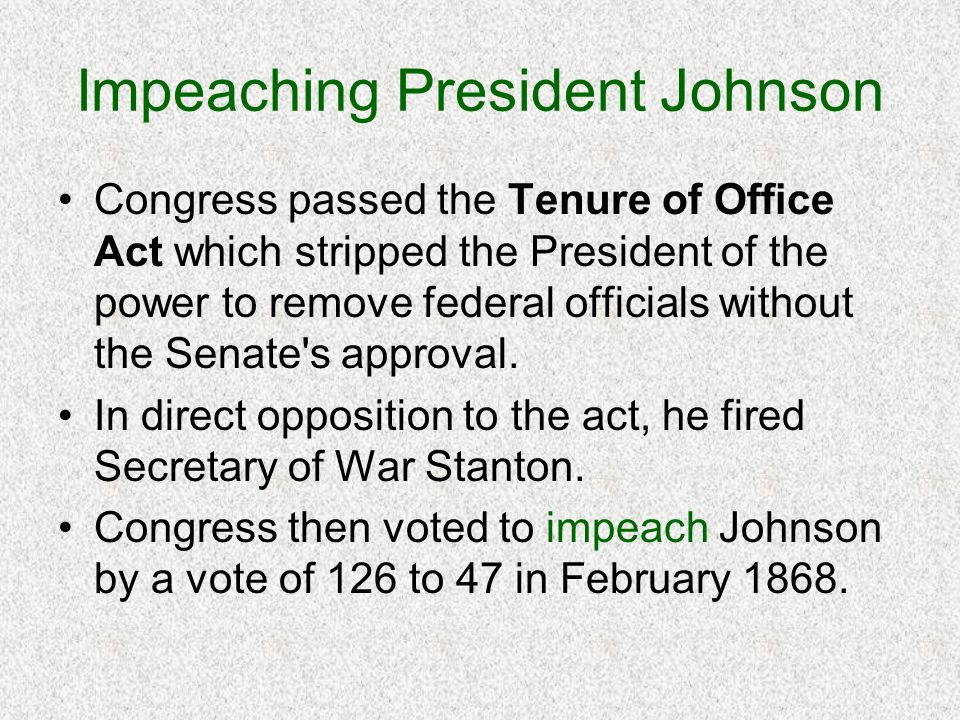 Impeaching President Johnson Congress passed the Tenure of Office Act which stripped the President of the power to remove federal officials without th