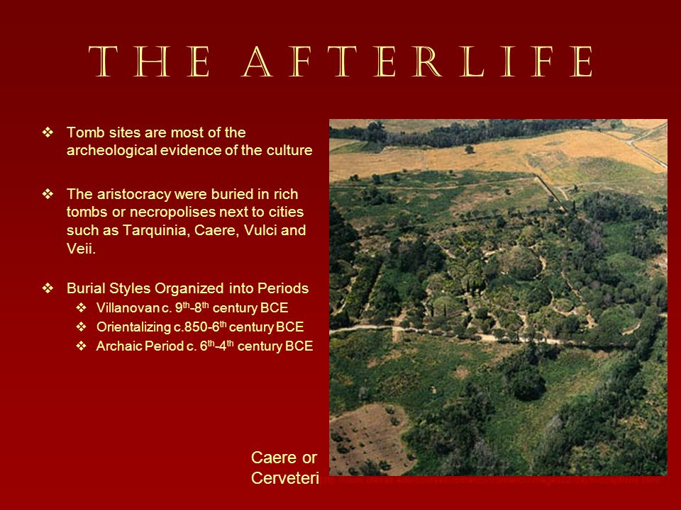 T H E A F T E R L I F E Tomb sites are most of the archeological evidence of the culture The aristocracy were buried in rich tombs or necropolises next to cities such as Tarquinia, Caere, Vulci and Veii.
