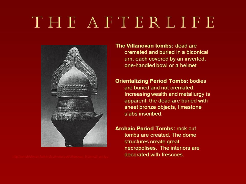 T H E A F T E R L I F E The Villanovan tombs: dead are cremated and buried in a biconical urn, each covered by an inverted, one-handled bowl or a helm