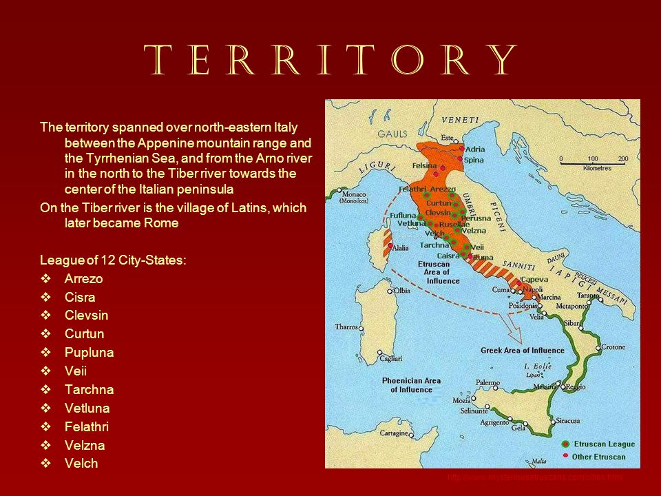 T E R R I T O R Y The territory spanned over north-eastern Italy between the Appenine mountain range and the Tyrrhenian Sea, and from the Arno river in the north to the Tiber river towards the center of the Italian peninsula On the Tiber river is the village of Latins, which later became Rome League of 12 City-States: Arrezo Cisra Clevsin Curtun Pupluna Veii Tarchna Vetluna Felathri Velzna Velch http://www.mysteriousetruscans.com/cities.html