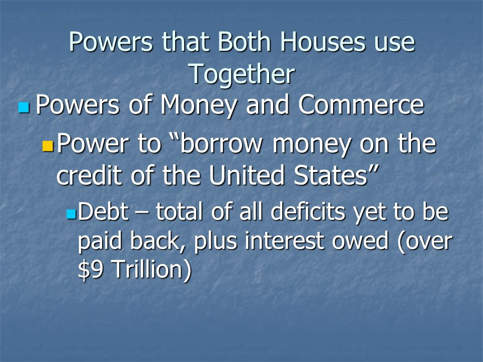 Powers that Both Houses use Together Powers of Money and Commerce Powers of Money and Commerce Power to borrow money on the credit of the United State