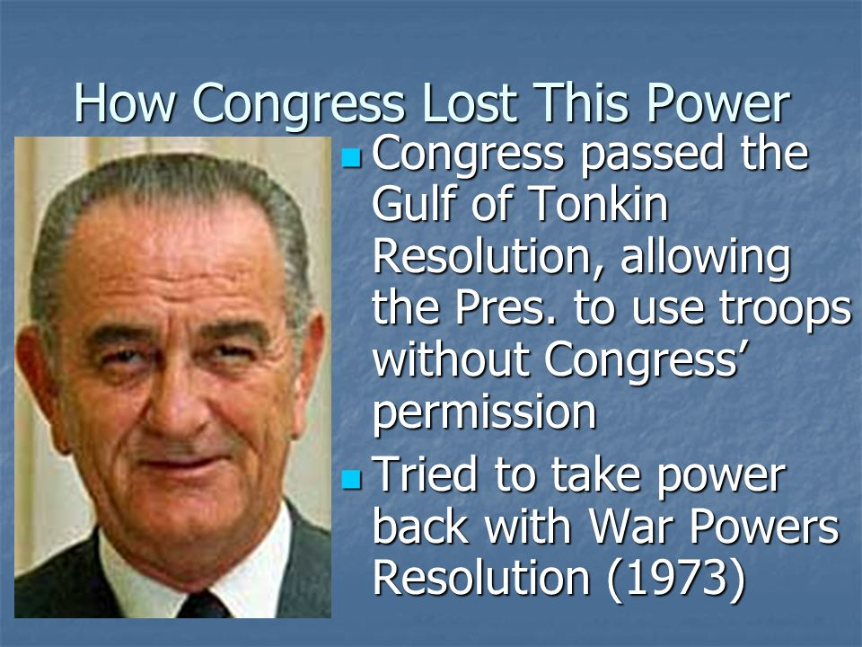 Expressed Powers: Foreign Relations Congress has the power to declare war Congress has the power to declare war However, they have abdicated the power