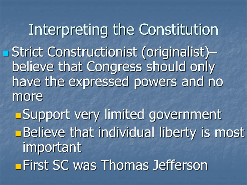 Interpreting the Constitution Strict Constructionist (originalist)– believe that Congress should only have the expressed powers and no more Strict Constructionist (originalist)– believe that Congress should only have the expressed powers and no more Support very limited government Support very limited government Believe that individual liberty is most important Believe that individual liberty is most important First SC was Thomas Jefferson First SC was Thomas Jefferson