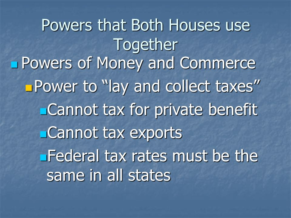Powers that Both Houses use Together Powers of Money and Commerce Powers of Money and Commerce Power to lay and collect taxes Power to lay and collect taxes Cannot tax for private benefit Cannot tax for private benefit Cannot tax exports Cannot tax exports Federal tax rates must be the same in all states Federal tax rates must be the same in all states