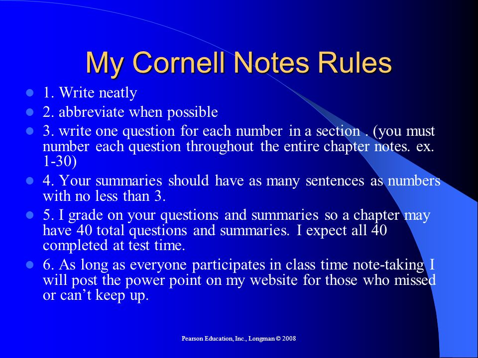 Pearson Education, Inc., Longman © 2008 My Cornell Notes Rules 1. Write neatly 2. abbreviate when possible 3. write one question for each number in a