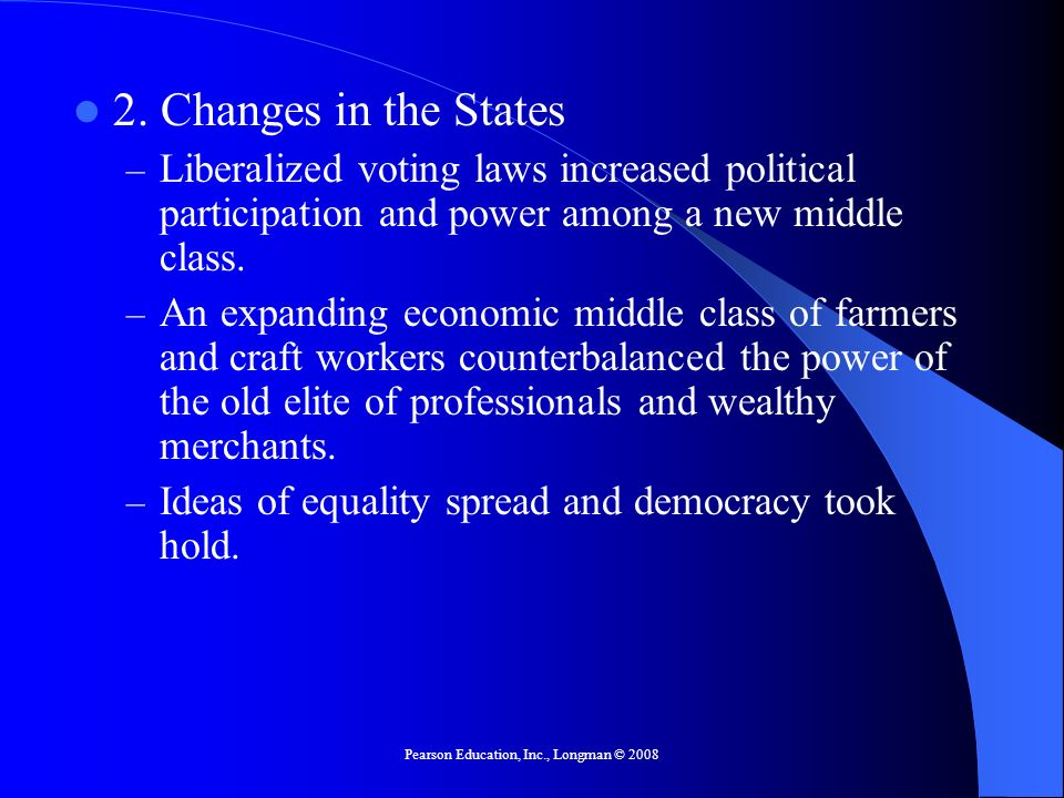 Pearson Education, Inc., Longman © 2008 2. Changes in the States – Liberalized voting laws increased political participation and power among a new mid