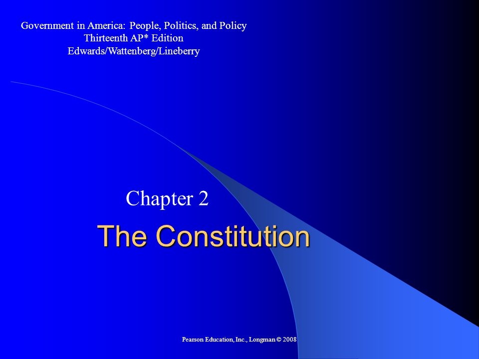 Pearson Education, Inc., Longman © 2008 The Constitution Chapter 2 Government in America: People, Politics, and Policy Thirteenth AP* Edition Edwards/