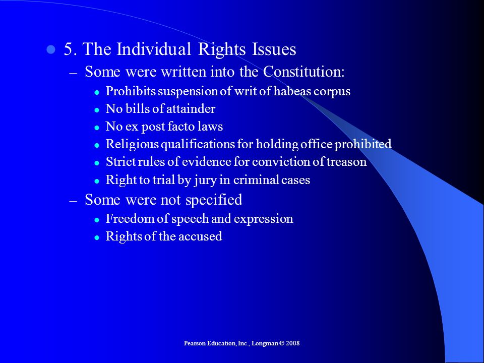 Pearson Education, Inc., Longman © 2008 5. The Individual Rights Issues – Some were written into the Constitution: Prohibits suspension of writ of hab