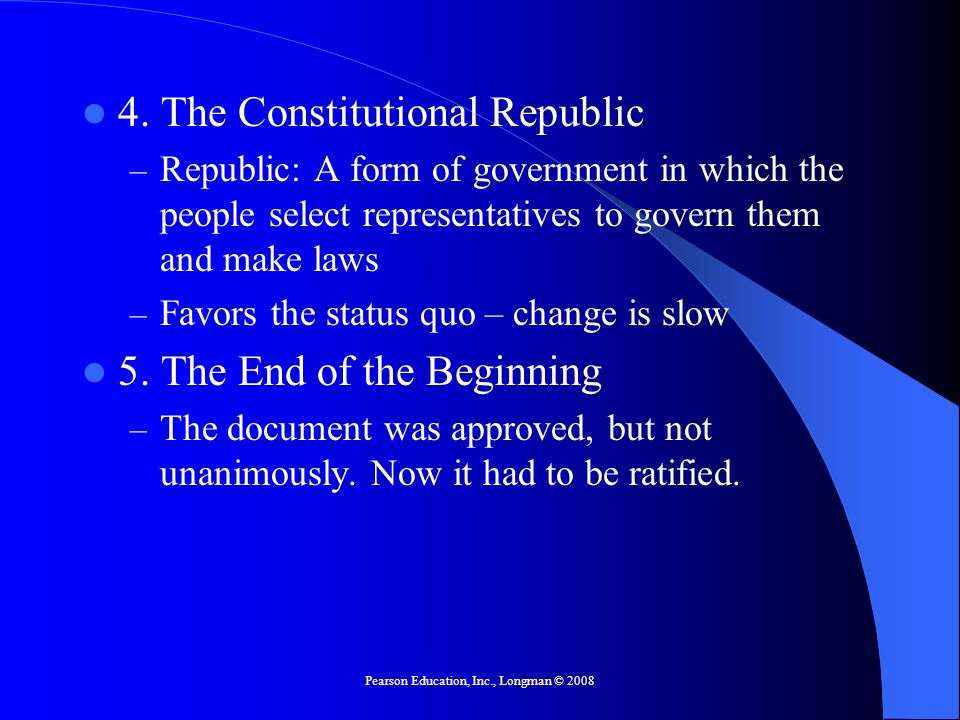 Pearson Education, Inc., Longman © 2008 4. The Constitutional Republic – Republic: A form of government in which the people select representatives to