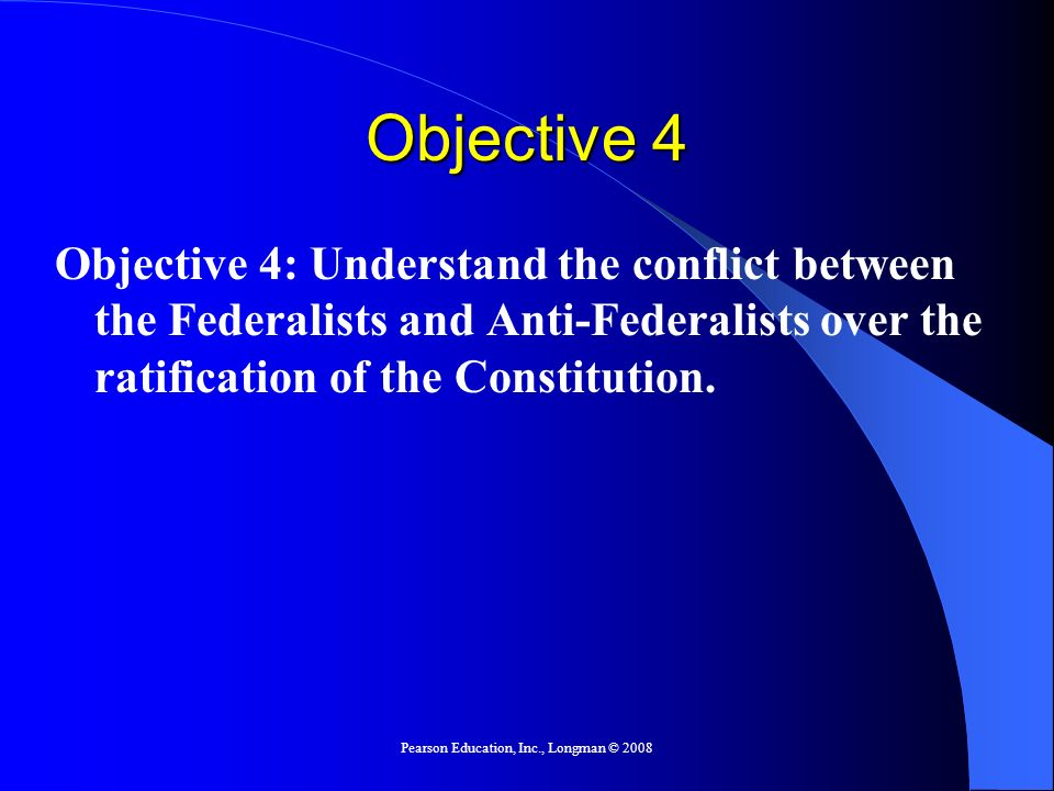 Pearson Education, Inc., Longman © 2008 Objective 4 Objective 4: Understand the conflict between the Federalists and Anti-Federalists over the ratific