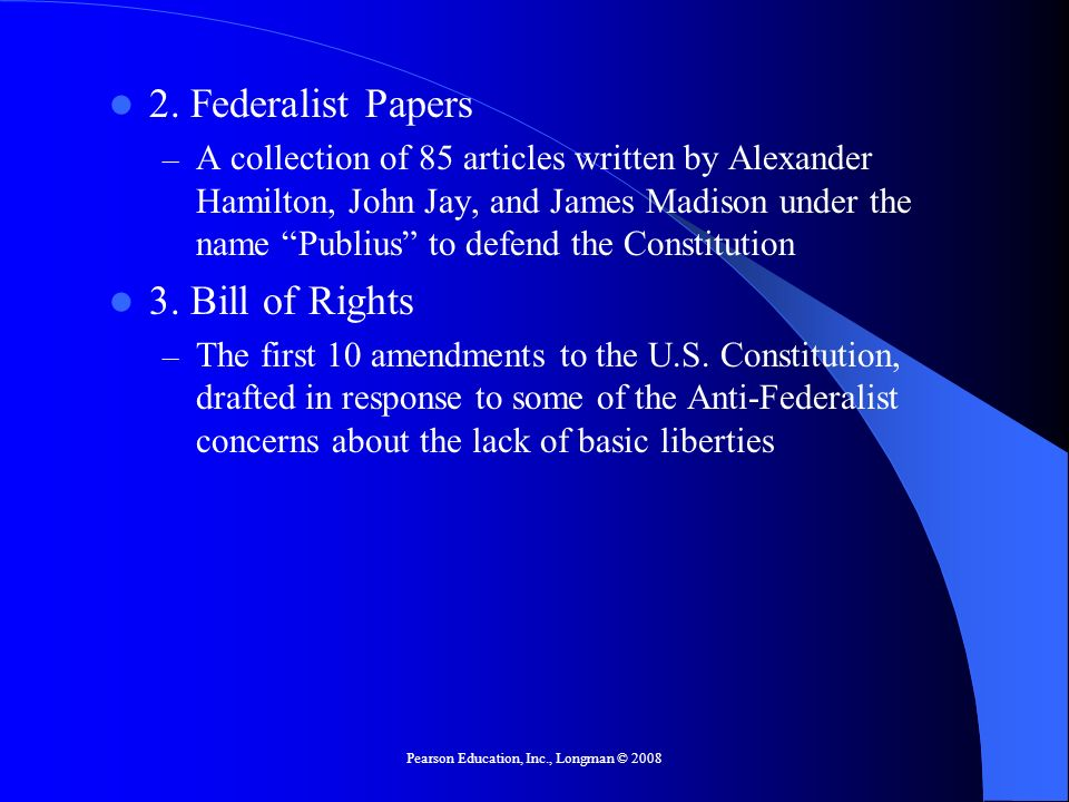 Pearson Education, Inc., Longman © 2008 2. Federalist Papers – A collection of 85 articles written by Alexander Hamilton, John Jay, and James Madison