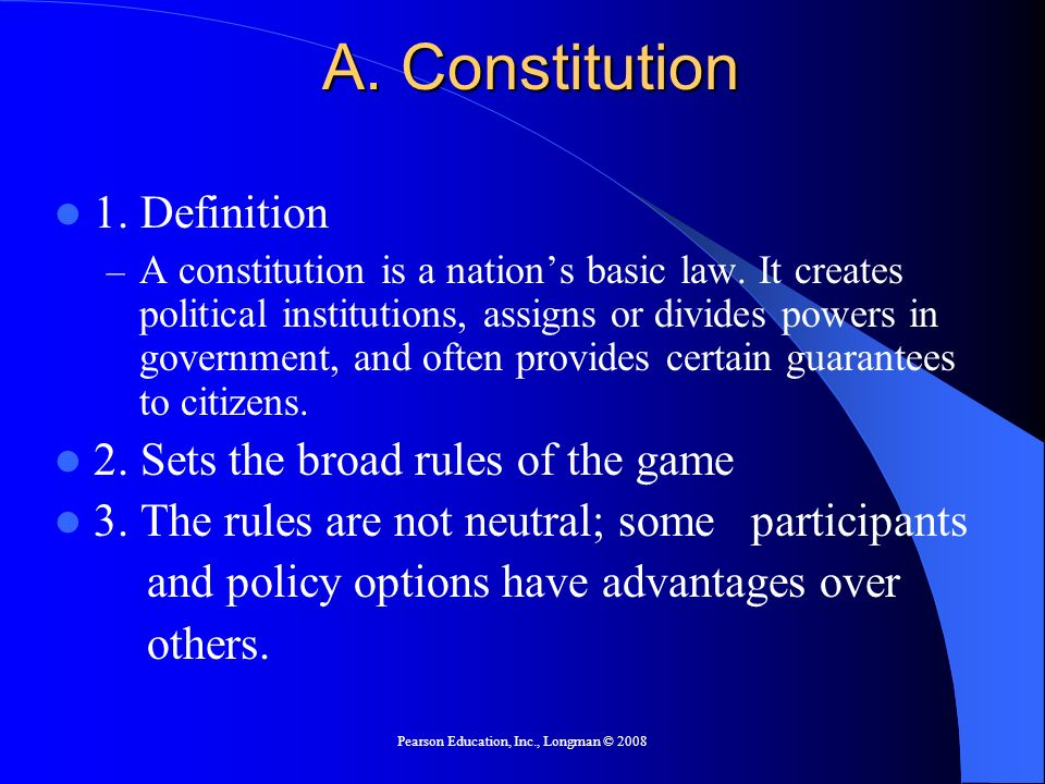 Pearson Education, Inc., Longman © 2008 A. Constitution 1. Definition – A constitution is a nations basic law. It creates political institutions, assi
