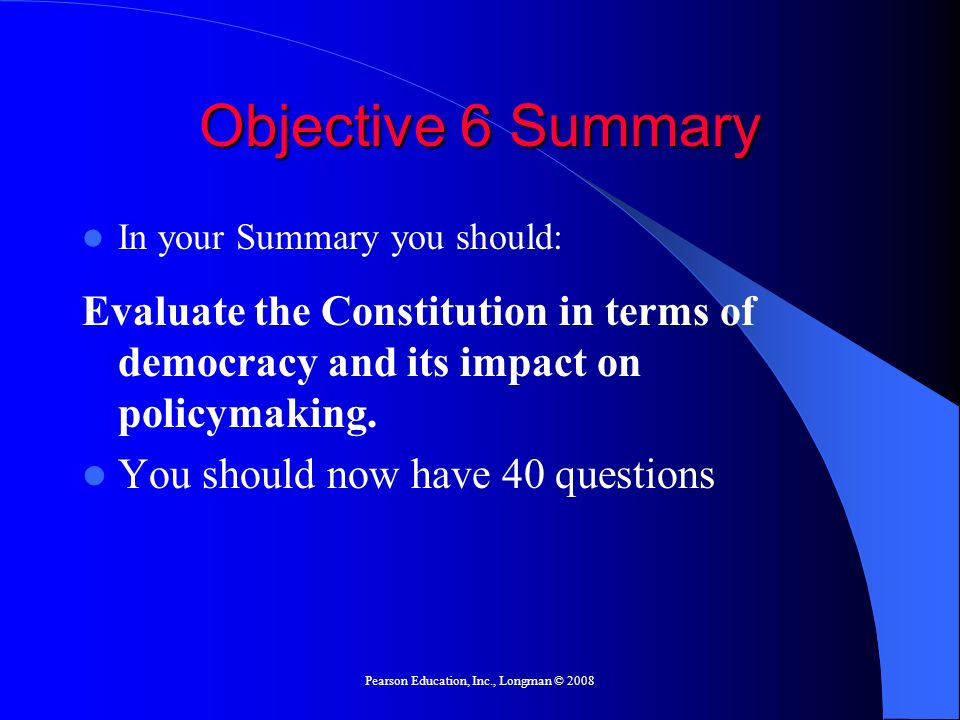 Pearson Education, Inc., Longman © 2008 Objective 6 Summary In your Summary you should: Evaluate the Constitution in terms of democracy and its impact