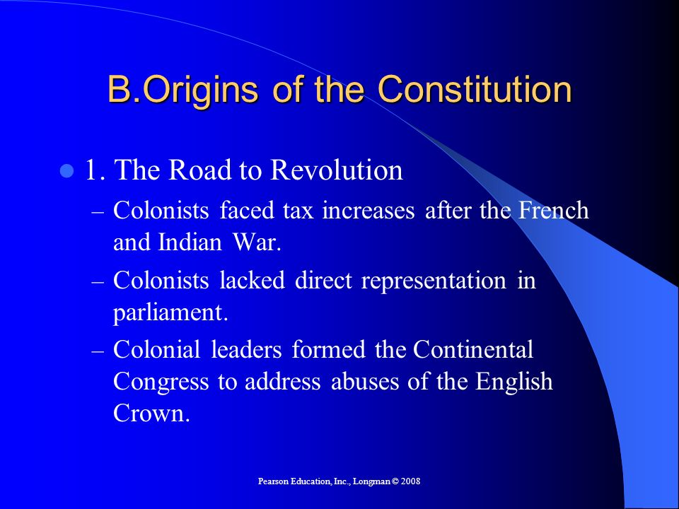 Pearson Education, Inc., Longman © 2008 B.Origins of the Constitution 1. The Road to Revolution – Colonists faced tax increases after the French and I