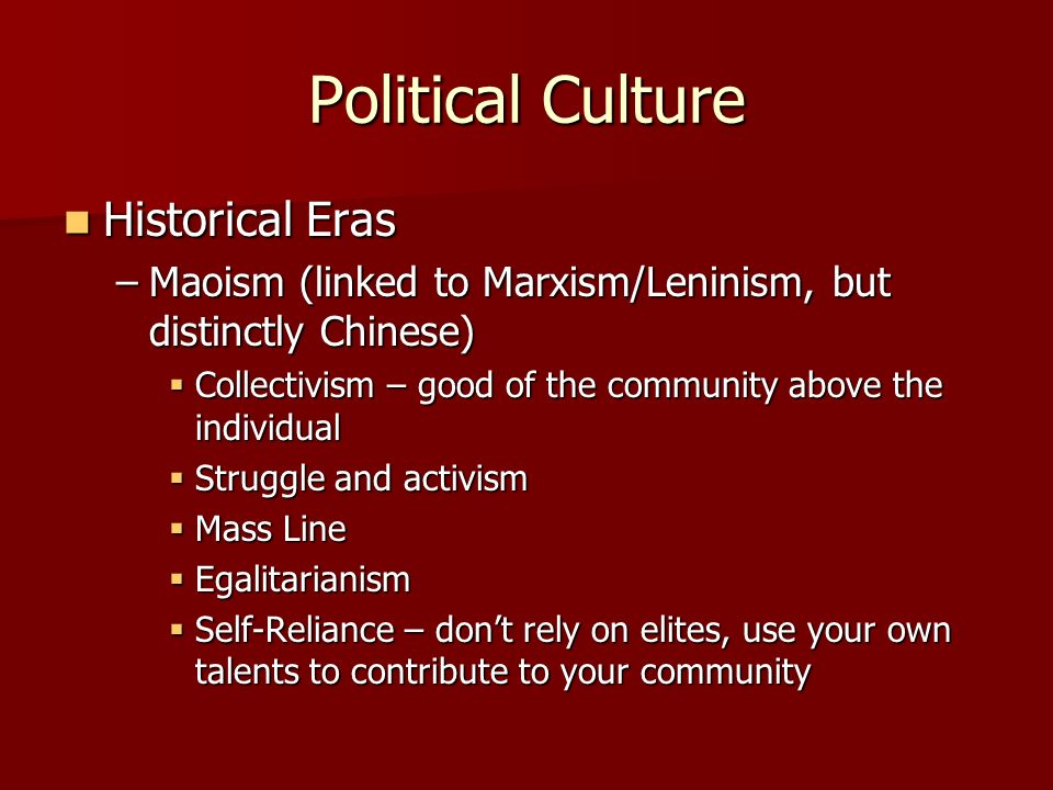Political Culture Historical Eras Historical Eras –Maoism (linked to Marxism/Leninism, but distinctly Chinese) Collectivism – good of the community above the individual Collectivism – good of the community above the individual Struggle and activism Struggle and activism Mass Line Mass Line Egalitarianism Egalitarianism Self-Reliance – dont rely on elites, use your own talents to contribute to your community Self-Reliance – dont rely on elites, use your own talents to contribute to your community