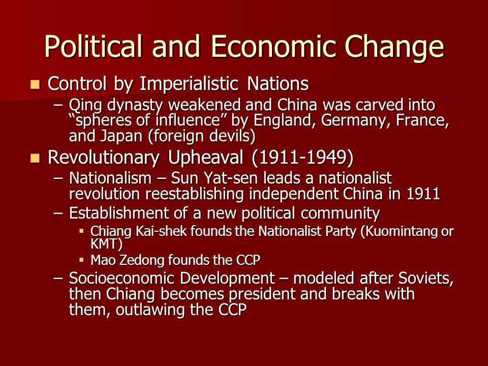 Political and Economic Change Control by Imperialistic Nations Control by Imperialistic Nations –Qing dynasty weakened and China was carved into spheres of influence by England, Germany, France, and Japan (foreign devils) Revolutionary Upheaval (1911-1949) Revolutionary Upheaval (1911-1949) –Nationalism – Sun Yat-sen leads a nationalist revolution reestablishing independent China in 1911 –Establishment of a new political community Chiang Kai-shek founds the Nationalist Party (Kuomintang or KMT) Chiang Kai-shek founds the Nationalist Party (Kuomintang or KMT) Mao Zedong founds the CCP Mao Zedong founds the CCP –Socioeconomic Development – modeled after Soviets, then Chiang becomes president and breaks with them, outlawing the CCP