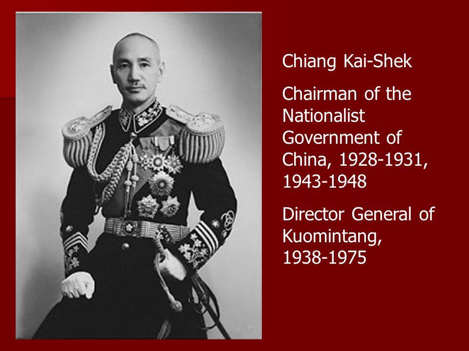 Chiang Kai-Shek Chairman of the Nationalist Government of China, 1928-1931, 1943-1948 Director General of Kuomintang, 1938-1975