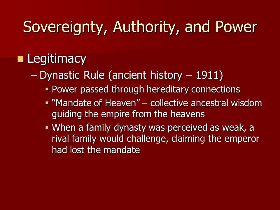 Sovereignty, Authority, and Power Legitimacy Legitimacy –Dynastic Rule (ancient history – 1911) Power passed through hereditary connections Power passed through hereditary connections Mandate of Heaven – collective ancestral wisdom guiding the empire from the heavens Mandate of Heaven – collective ancestral wisdom guiding the empire from the heavens When a family dynasty was perceived as weak, a rival family would challenge, claiming the emperor had lost the mandate When a family dynasty was perceived as weak, a rival family would challenge, claiming the emperor had lost the mandate