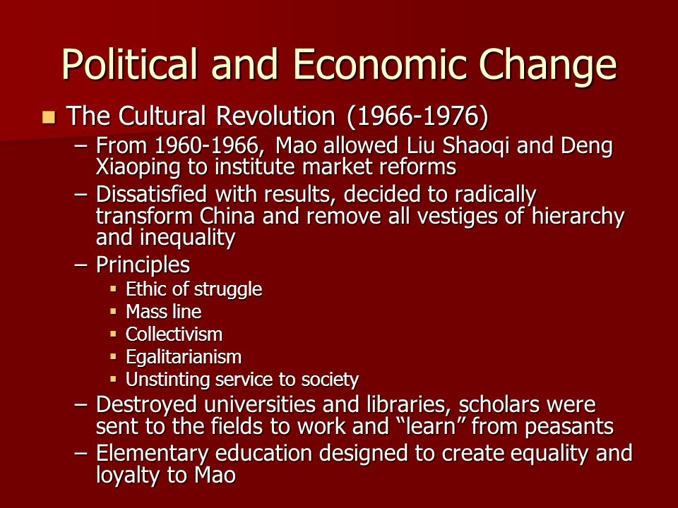 Political and Economic Change The Cultural Revolution (1966-1976) The Cultural Revolution (1966-1976) –From 1960-1966, Mao allowed Liu Shaoqi and Deng Xiaoping to institute market reforms –Dissatisfied with results, decided to radically transform China and remove all vestiges of hierarchy and inequality –Principles Ethic of struggle Ethic of struggle Mass line Mass line Collectivism Collectivism Egalitarianism Egalitarianism Unstinting service to society Unstinting service to society –Destroyed universities and libraries, scholars were sent to the fields to work and learn from peasants –Elementary education designed to create equality and loyalty to Mao