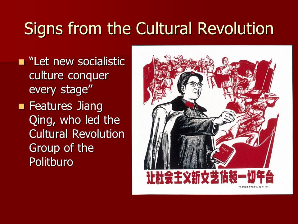 Signs from the Cultural Revolution Let new socialistic culture conquer every stage Let new socialistic culture conquer every stage Features Jiang Qing, who led the Cultural Revolution Group of the Politburo Features Jiang Qing, who led the Cultural Revolution Group of the Politburo