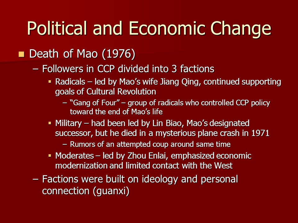 Political and Economic Change Death of Mao (1976) Death of Mao (1976) –Followers in CCP divided into 3 factions Radicals – led by Maos wife Jiang Qing, continued supporting goals of Cultural Revolution Radicals – led by Maos wife Jiang Qing, continued supporting goals of Cultural Revolution –Gang of Four – group of radicals who controlled CCP policy toward the end of Maos life Military – had been led by Lin Biao, Maos designated successor, but he died in a mysterious plane crash in 1971 Military – had been led by Lin Biao, Maos designated successor, but he died in a mysterious plane crash in 1971 –Rumors of an attempted coup around same time Moderates – led by Zhou Enlai, emphasized economic modernization and limited contact with the West Moderates – led by Zhou Enlai, emphasized economic modernization and limited contact with the West –Factions were built on ideology and personal connection (guanxi)