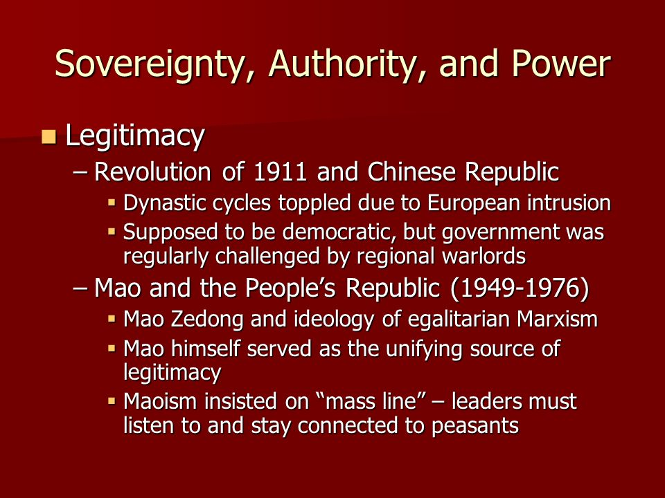 Sovereignty, Authority, and Power Legitimacy Legitimacy –Revolution of 1911 and Chinese Republic Dynastic cycles toppled due to European intrusion Dynastic cycles toppled due to European intrusion Supposed to be democratic, but government was regularly challenged by regional warlords Supposed to be democratic, but government was regularly challenged by regional warlords –Mao and the Peoples Republic (1949-1976) Mao Zedong and ideology of egalitarian Marxism Mao Zedong and ideology of egalitarian Marxism Mao himself served as the unifying source of legitimacy Mao himself served as the unifying source of legitimacy Maoism insisted on mass line – leaders must listen to and stay connected to peasants Maoism insisted on mass line – leaders must listen to and stay connected to peasants