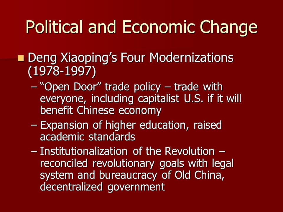 Political and Economic Change Deng Xiaopings Four Modernizations (1978-1997) Deng Xiaopings Four Modernizations (1978-1997) –Open Door trade policy – trade with everyone, including capitalist U.S.