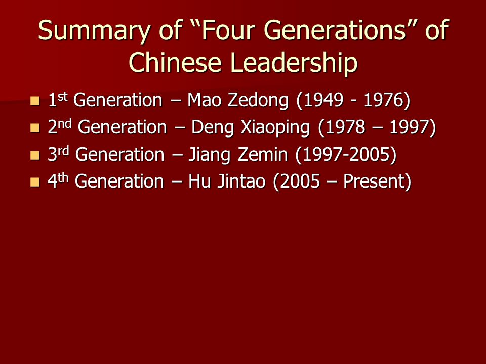 Summary of Four Generations of Chinese Leadership 1 st Generation – Mao Zedong (1949 - 1976) 1 st Generation – Mao Zedong (1949 - 1976) 2 nd Generation – Deng Xiaoping (1978 – 1997) 2 nd Generation – Deng Xiaoping (1978 – 1997) 3 rd Generation – Jiang Zemin (1997-2005) 3 rd Generation – Jiang Zemin (1997-2005) 4 th Generation – Hu Jintao (2005 – Present) 4 th Generation – Hu Jintao (2005 – Present)