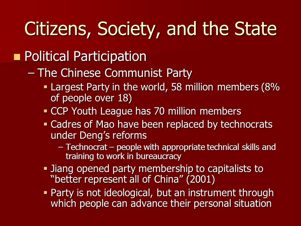 Citizens, Society, and the State Political Participation Political Participation –The Chinese Communist Party Largest Party in the world, 58 million members (8% of people over 18) Largest Party in the world, 58 million members (8% of people over 18) CCP Youth League has 70 million members CCP Youth League has 70 million members Cadres of Mao have been replaced by technocrats under Dengs reforms Cadres of Mao have been replaced by technocrats under Dengs reforms –Technocrat – people with appropriate technical skills and training to work in bureaucracy Jiang opened party membership to capitalists to better represent all of China (2001) Jiang opened party membership to capitalists to better represent all of China (2001) Party is not ideological, but an instrument through which people can advance their personal situation Party is not ideological, but an instrument through which people can advance their personal situation