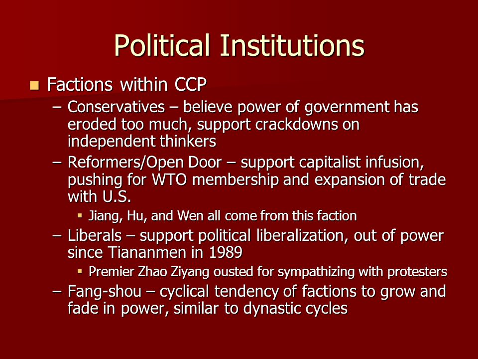 Political Institutions Factions within CCP Factions within CCP –Conservatives – believe power of government has eroded too much, support crackdowns on independent thinkers –Reformers/Open Door – support capitalist infusion, pushing for WTO membership and expansion of trade with U.S.