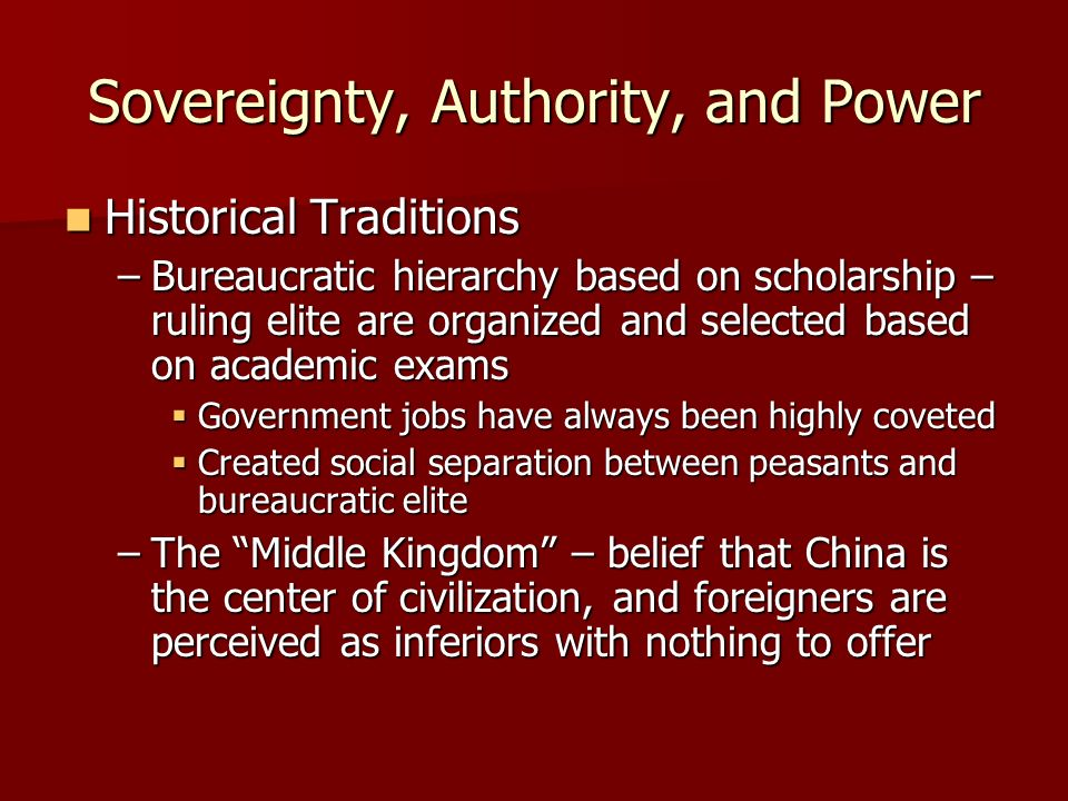 Sovereignty, Authority, and Power Historical Traditions Historical Traditions –Bureaucratic hierarchy based on scholarship – ruling elite are organized and selected based on academic exams Government jobs have always been highly coveted Government jobs have always been highly coveted Created social separation between peasants and bureaucratic elite Created social separation between peasants and bureaucratic elite –The Middle Kingdom – belief that China is the center of civilization, and foreigners are perceived as inferiors with nothing to offer